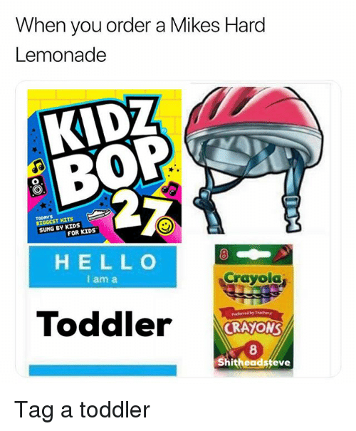 Kids, Kidz Bop, and Dank Memes: When you order a Mikes Hard  Lemonade  KIDZ  BOP  TOORYS  BIGGEST HITS  SUNG BY KIDS  FOR KIDS  HELL O  I am a  8  Crayola  Toddler  prederved b7 Trachery  CRAYON  8  hitheadsfeve Tag a toddler