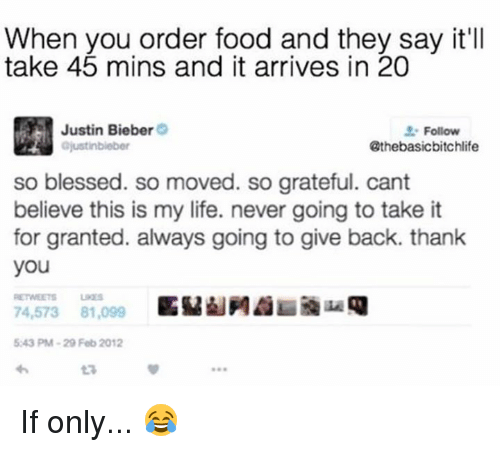 So Blessed So Moved: When you order food and they say it'll  take 45 mins and it arrives in 20  Justin Bieber  Follow  ajustinbieber  @thebasicbitchlife  so blessed. so moved. so grateful. cant  believe this is my life. never going to take it  for granted. always going to give back. thank  you  74,573 81,099  5243 PM-29 Feb 2012 If only... 😂