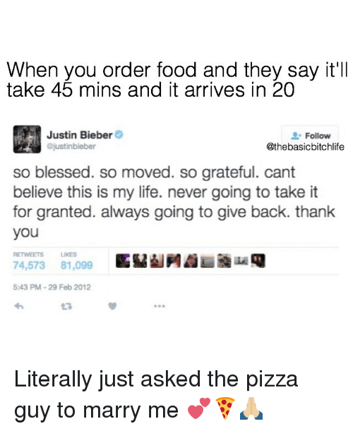 So Blessed So Moved: When you order food and they say it'll  take 45 mins and it arrives in 20  Justin Bieber  Follow  ajustinbieber  @thebasicbitchlife  so blessed. so moved. so grateful. cant  believe this is my life. never going to take it  for granted. always going to give back. thank  you  RETIMMEETS UKES  74,573 81,099  5:43 PM 29 Feb 2012 Literally just asked the pizza guy to marry me 💕🍕🙏🏼