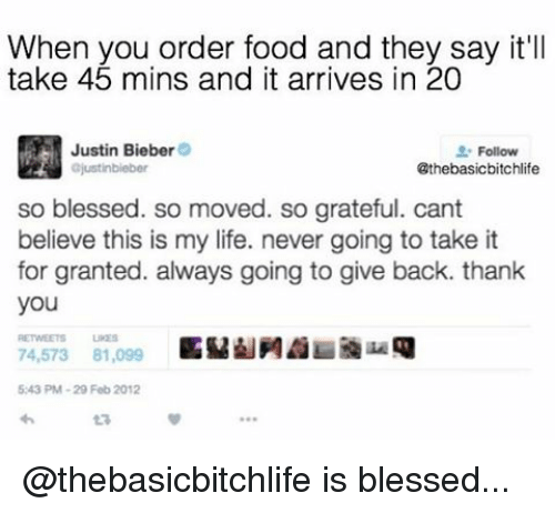 So Blessed So Moved: When you order food and they say it'll  take 45 mins and it arrives in 20  Justin Bieber  Follow  @thebasicbitchlife  ajustinbieber  so blessed. so moved. so grateful. cant  believe this is my life. never going to take it  for granted. always going to give back. thank  you  74,573 81,099  5243 PM-29 Feb 2012 @thebasicbitchlife is blessed...