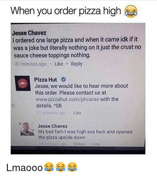 Ass Fuck: When you order pizza high  Jesse Chavez  l ordered one large pizza and when it came idk if it  was a joke butliterally nothing on it just the crust no  sauce cheese toppings nothing.  41 minutes ago Like Reply  Pizza Hut  Jesse, we would like to hear more about  this order. Please contact us at  www.pizzahut.com/phcares with the  details. ASB  21 minutes ago  Like  Jesse Chavez  My bad fam I was high ass fuck and opened  the pizza upside down  Edited  Like Lmaooo😂😂😂