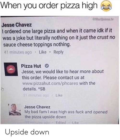 Ass Fuck: When you order pizza high  @Marlijuana.tv  Jesse Chavez  l ordered one large pizza and when it came idk if it  was a joke but literally nothing on it just the crust no  sauce cheese toppings nothing.  41 minutes ago Like Reply  Pizza Hut  Jesse, we would like to hear more about  this order. Please contact us at  www.pizzahut.com/phcares with the  details. SB  21 minutes sgo Like  Jesse Chavez  My bad fam I was high ass fuck and opened  the pizza upside down  Edited Like Upside down