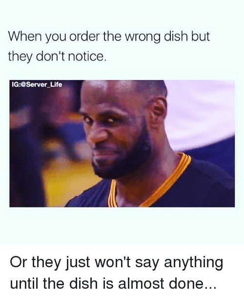 Life, Memes, and Dish: When you order the wrong dish but  they don't notice.  IG:@Server Life Or they just won't say anything until the dish is almost done...