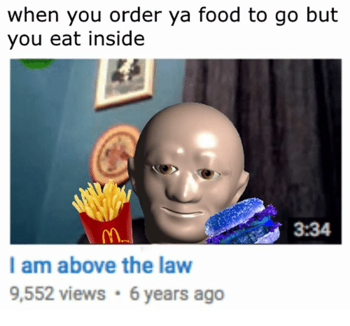 🤖: when you order ya food to go but  you eat inside  3:34  I am above the law  9,552 views 6 years ago