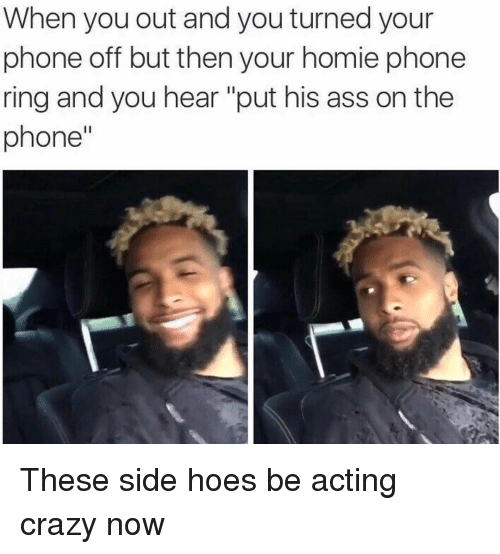 "Hoe, Hoes, and Homie: When you out and you turned your  phone off but then your homie phone  ring and you hear ""put his ass on the  phone'' These side hoes be acting crazy now"