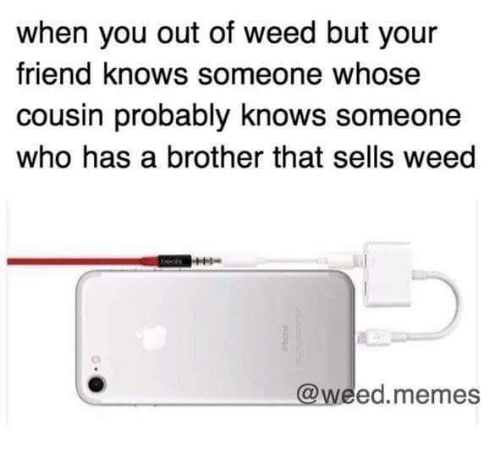 Weed Memes: when you out of weed but your  friend knows someone whose  cousin probably knows someone  who has a brother that sells weed  C)  @weed.memes