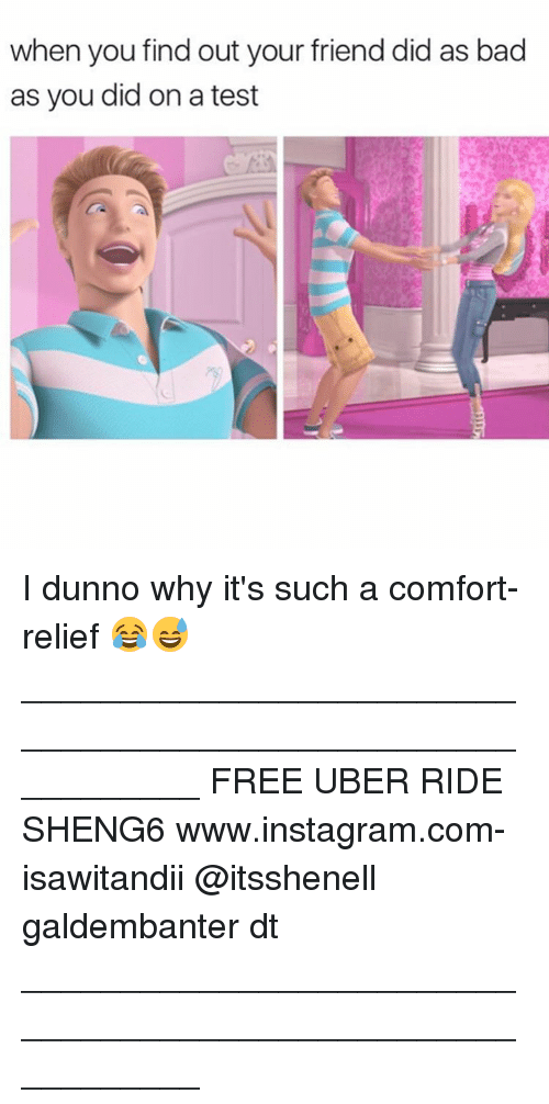 Comfortable, Memes, and Uber: when you out your friend did as bad  find as you did on a test I dunno why it's such a comfort-relief 😂😅 ___________________________________________________________ FREE UBER RIDE SHENG6 www.instagram.com-isawitandii @itsshenell galdembanter dt ___________________________________________________________