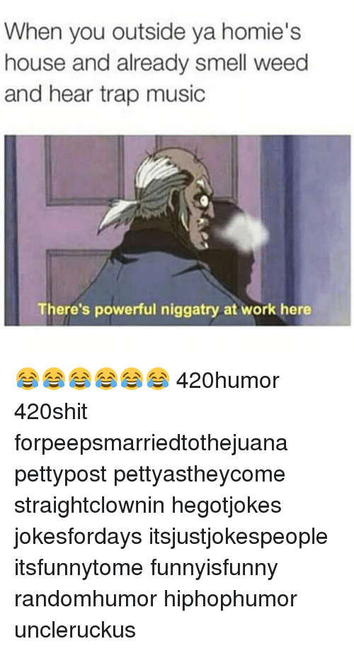 Homie, Memes, and Trap: When you outside ya homie's  house and already smell weed  and hear trap music  There's powerful niggatry at work here 😂😂😂😂😂😂 420humor 420shit forpeepsmarriedtothejuana pettypost pettyastheycome straightclownin hegotjokes jokesfordays itsjustjokespeople itsfunnytome funnyisfunny randomhumor hiphophumor uncleruckus