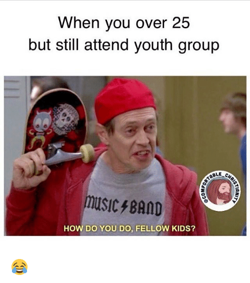 when you over 25 but still attend youth group able 23710517 🅱 25 best memes about youth group youth group memes