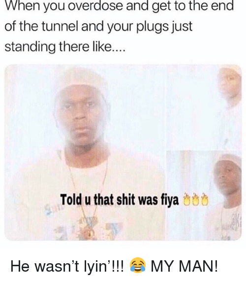 plugs: When you overdose and get to the end  of the tunnel and your plugs just  standing there like...  Told u that shit was fiya b8 He wasn't lyin'!!! 😂 MY MAN!
