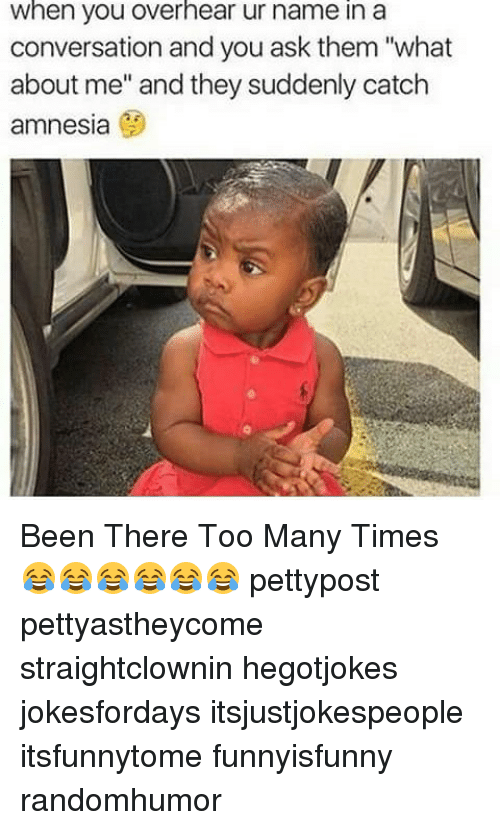 "too many times: when you overhear ur name in a  conversation and you ask them ""what  about me"" and they suddenly catch  amnesia Been There Too Many Times 😂😂😂😂😂😂 pettypost pettyastheycome straightclownin hegotjokes jokesfordays itsjustjokespeople itsfunnytome funnyisfunny randomhumor"