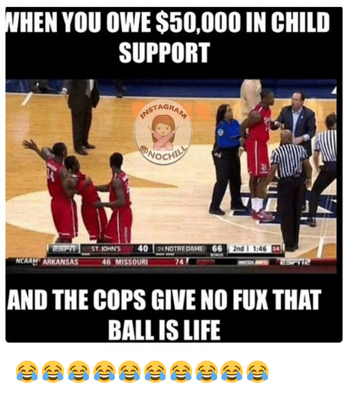 Fuxed: WHEN YOU OWE $50,000IN CHILD  SUPPORT  STAG  WOCHIM  2nd 1546  40  66  ST. KOHNS  NOTRE DAME  NCAAHTARKANS  46 MISSOURI  OT  T12  AND THE COPS GIVE NO FUX THAT  BALL IS LIFE 😂😂😂😂😂😂😂😂😂😂
