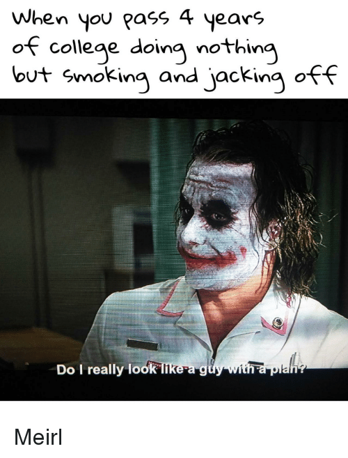 jacking: When you pass 4 years  of college doing nothing  but smoking and jacking off  Do I really look likea g Meirl