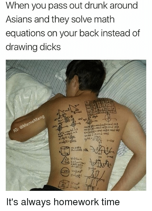Dicks, Drunk, and Math: When you pass out drunk around  Asians and they solve math  equations on your back instead of  drawing dicks It's always homework time