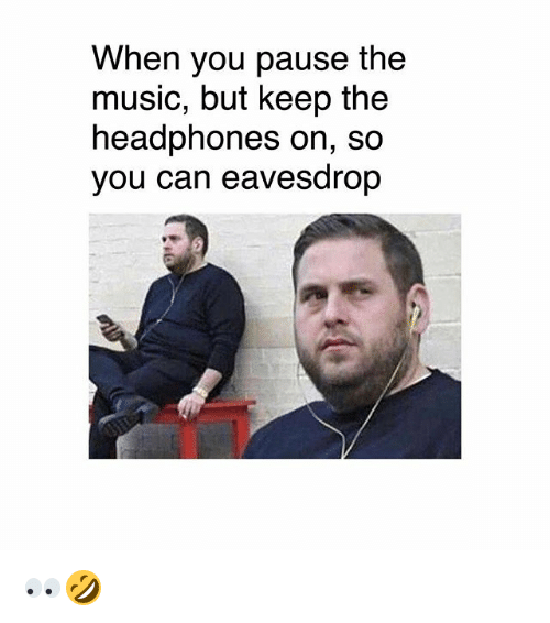 Memes, Music, and Headphones: When you pause the  music, but keep the  headphones on, so  you can eavesdrop 👀🤣
