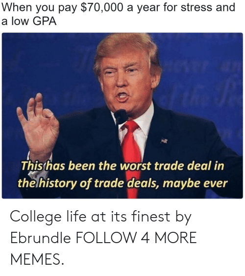Worst Trade Deal In The History Of Trade Deals: When you pay $70,000 a year for stress and  a low GPA  This has been the worst trade deal in  the history of trade deals, maybe ever College life at its finest by Ebrundle FOLLOW 4 MORE MEMES.