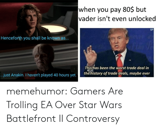 Battlefront: when you pay 80$ but  vader isn't even unlocked  SP  Henceforth you shall be known as...  Thisthas been the worst trade deal in  the history of trade deals, maybe ever  ..just Anakin. I haven't played 40 hours yet. memehumor:  Gamers Are Trolling EA Over Star Wars Battlefront II Controversy