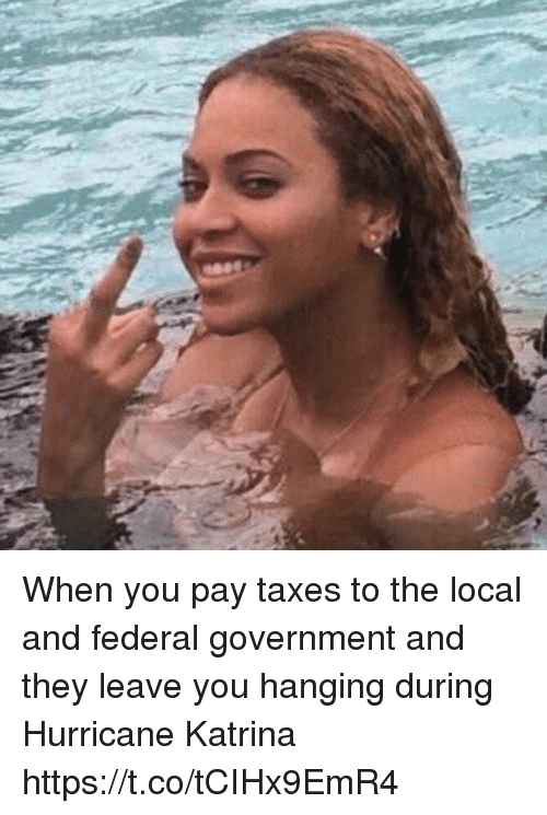Hurricane Katrina: When you pay taxes to the local and federal government and they leave you hanging during Hurricane Katrina https://t.co/tCIHx9EmR4