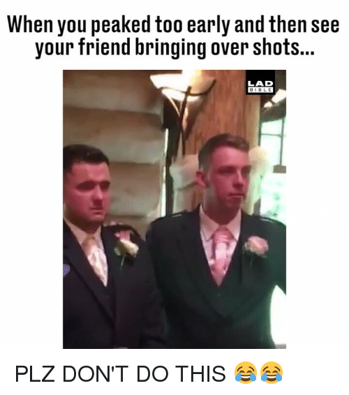 Memes, Bible, and 🤖: When you peaked too early and then see  your friend bringing over shot...  LAD  BIBLE PLZ DON'T DO THIS 😂😂