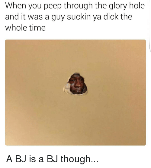 glory hole: When you peep through the glory hole  and it was a guy suckin ya dick the  whole time A BJ is a BJ though...