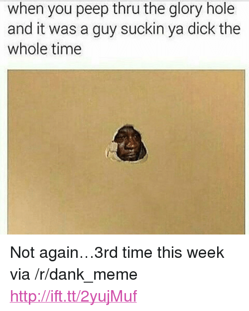 """glory hole: when you peep thru the glory hole  and it was a guy suckin ya dick the  whole time <p>Not again&hellip;3rd time this week via /r/dank_meme <a href=""""http://ift.tt/2yujMuf"""">http://ift.tt/2yujMuf</a></p>"""