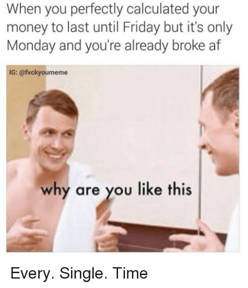 Memes, Broke AF, and Why Are You Like This: When you perfectly calculated your  money to last until Friday but it's only  Monday and you're already broke af  IG: @fvcky oumeme  why are you like this Every. Single. Time