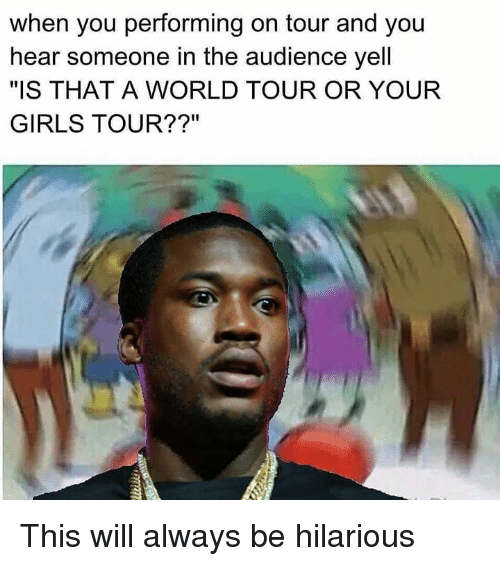 "Dank Memes: when you performing on tour and you  hear someone in the audience yell  ""IS THAT A WORLD TOUR OR YOUR  GIRLS TOUR??"" This will always be hilarious"