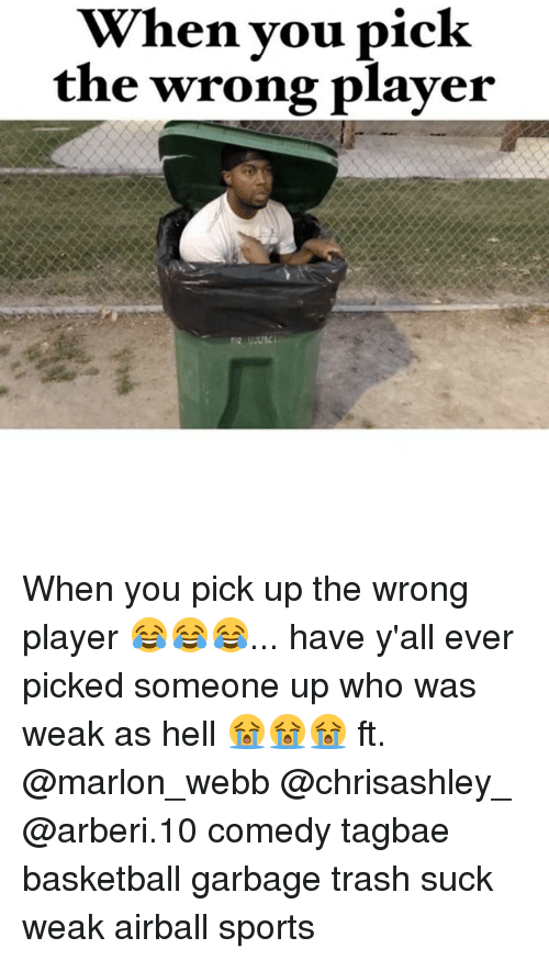 Memes, 🤖, and Player: When you pick  the wrong player When you pick up the wrong player 😂😂😂... have y'all ever picked someone up who was weak as hell 😭😭😭 ft. @marlon_webb @chrisashley_ @arberi.10 comedy tagbae basketball garbage trash suck weak airball sports
