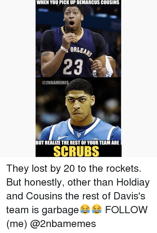 DeMarcus Cousins, Nba, and Scrubs: WHEN YOU PICK UP DEMARCUS COUSINS  ORLEANS  @2NBAMEMES  BUT REALIZE THE RESTOF YOUR TEAM ARE  SCRUBS They lost by 20 to the rockets. But honestly, other than Holdiay and Cousins the rest of Davis's team is garbage😂😂 FOLLOW (me) @2nbamemes