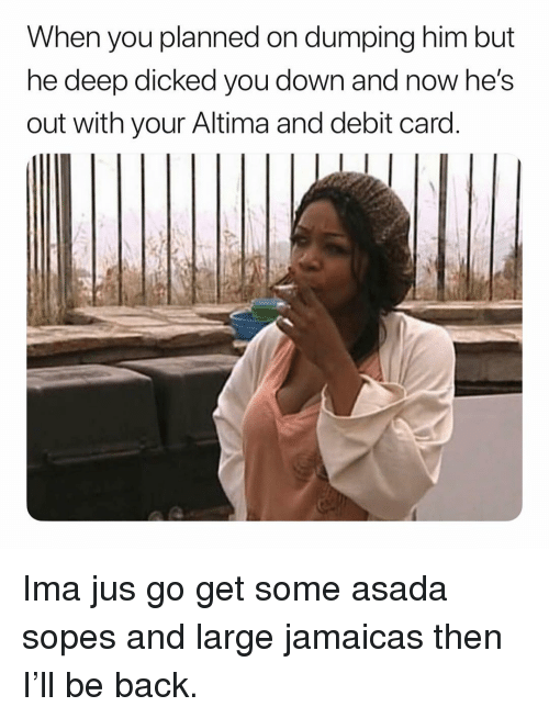 asada: When you planned on dumping him but  ne deep dicked you down and now he's  out with your Altima and debit card Ima jus go get some asada sopes and large jamaicas then I'll be back.