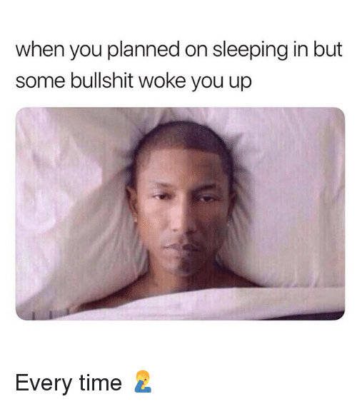 Memes, Time, and Sleeping: when you planned on sleeping in but  some bullshit woke you up Every time 🤦♂️