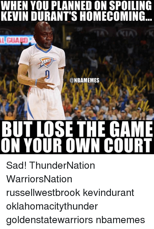 Kevin Durant, Memes, and 🤖: WHEN YOU PLANNED ON SPOILING  KEVIN DURANT'S HOMECOMING  @NBAMEMES  BUT LOSE THE GAME  ON YOUR OWN COURT Sad! ThunderNation WarriorsNation russellwestbrook kevindurant oklahomacitythunder goldenstatewarriors nbamemes