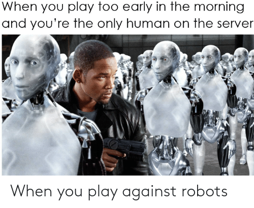 Against: When you play against robots