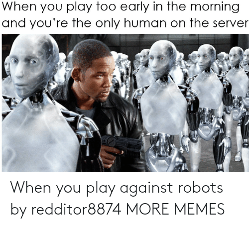 Against: When you play against robots by redditor8874 MORE MEMES