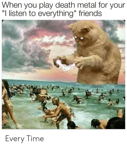 """death metal: When you play death metal for your  """"I listen to everything"""" friends Every Time"""