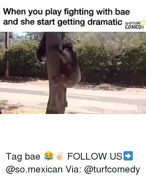 Memes, 🤖, and Play: When you play fighting with bae  and she start getting dramatic IGOTURr  COMEDI Tag bae 😂✌🏼 FOLLOW US➡️ @so.mexican Via: @turfcomedy