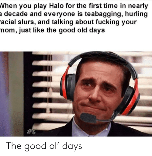 your mom: When you play Halo for the first time in nearly  a decade and everyone is teabagging, hurling  racial slurs, and talking about fucking your  mom, just like the good old days The good ol' days