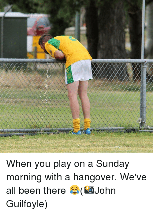 Memes, Hangover, and Sunday: When you play on a Sunday morning with a hangover. We've all been there 😂(📸John Guilfoyle)