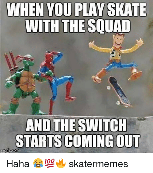 Squad, Skate, and Haha: WHEN YOU PLAY SKATE  WITH THE SQUAD  AND THE SWITCH  STARTS COMING OUT Haha 😂💯🔥 skatermemes