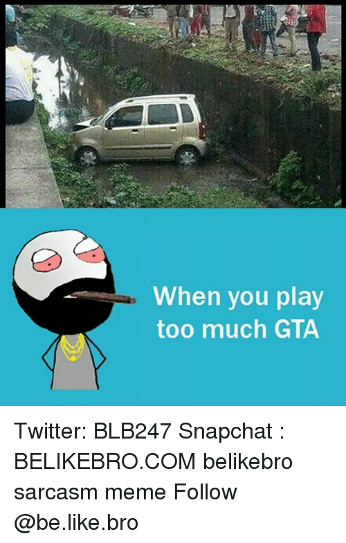 you play too much: When you play  too much GTA Twitter: BLB247 Snapchat : BELIKEBRO.COM belikebro sarcasm meme Follow @be.like.bro
