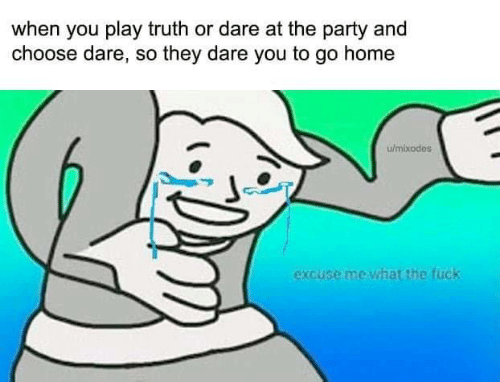 to-go-home: when you play truth or dare at the party and  choose dare, so they dare you to go home  w/mixodes  excuse me what the fuck