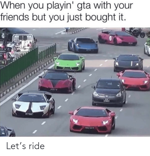 bought: When you playin' gta with your  friends but you just bought it.  123 999 Let's ride