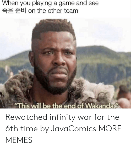 """Infinity War: When you playing a game and see  H on the other team  """"This will be the end of Wakanda Rewatched infinity war for the 6th time by JavaComics MORE MEMES"""
