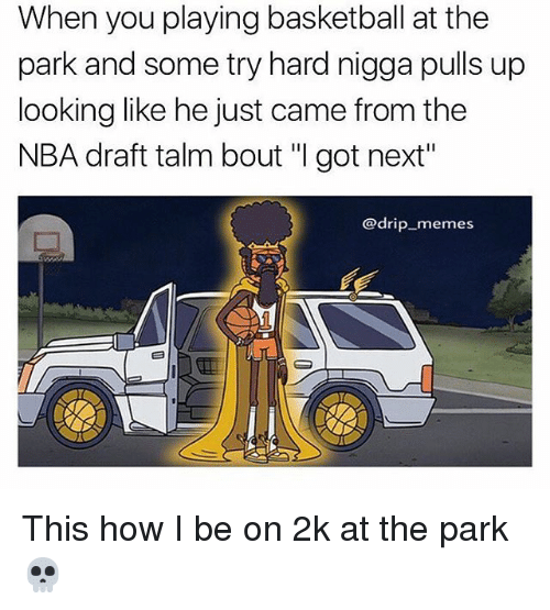 "Basketball, Memes, and Nba: When you playing basketball at the  park and some try hard nigga pulls up  looking like he just came from the  NBA draft talm bout ""I got next""  @drip memes This how I be on 2k at the park 💀"