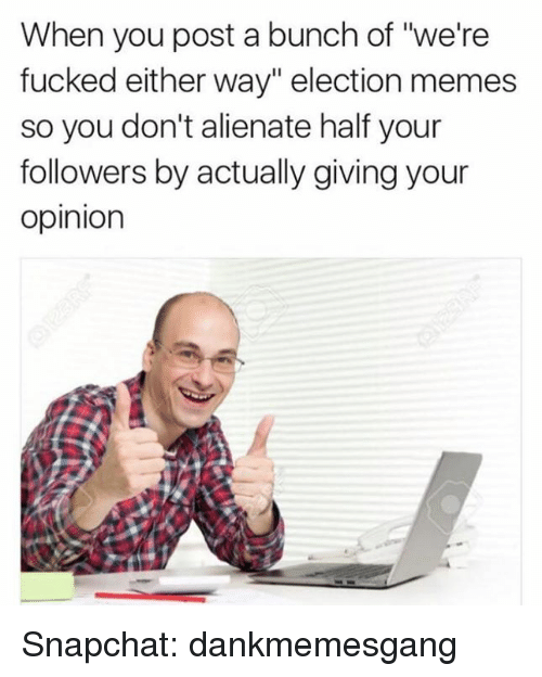 "Election Memes: When you post a bunch of ""we're  fucked either way"" election memes  so you don't alienate half your  followers by actually giving your  Opinion Snapchat: dankmemesgang"