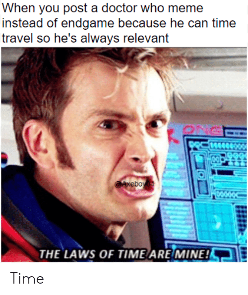 Doctor Who Meme: When you post a doctor who meme  instead of endgame because he can time  travel so he's always relevant  THE LAWS OF TIME ARE MINE! Time