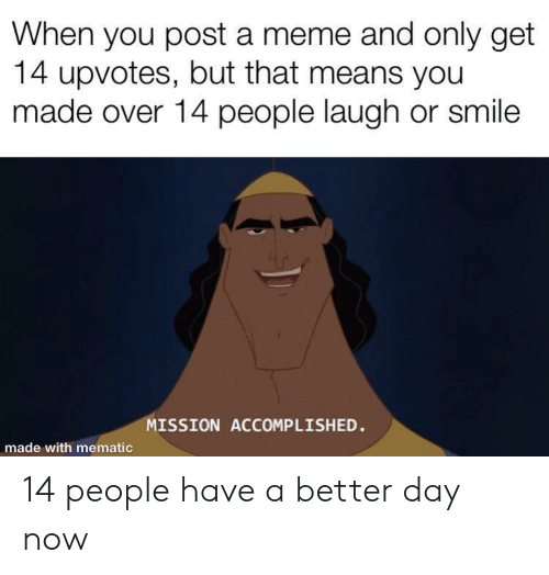 accomplished: When you post a meme and only get  14 upvotes, but that means you  made over 14 people laugh or smile  MISSION ACCOMPLISHED.  made with mematic 14 people have a better day now