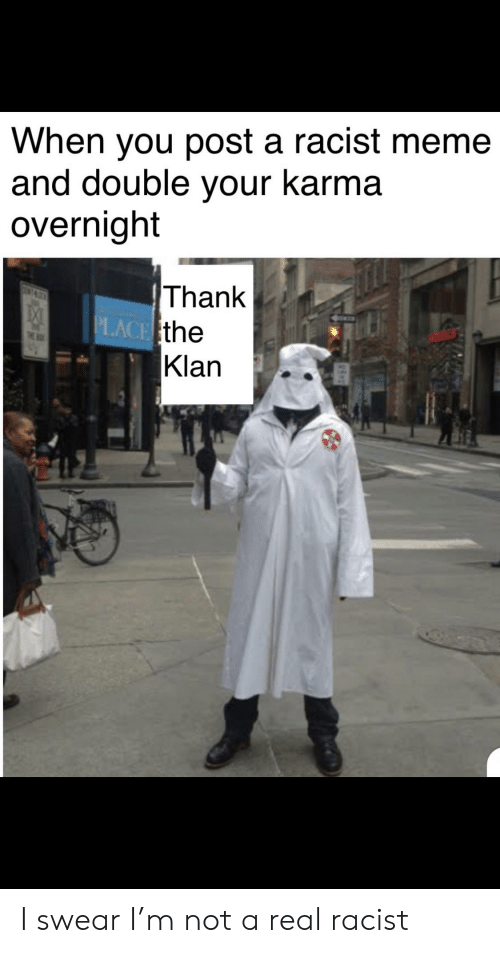 Racist Meme: When you post a racist meme  and double your karma  overnight  Thank  PLACE the  Klan  CON I swear I'm not a real racist