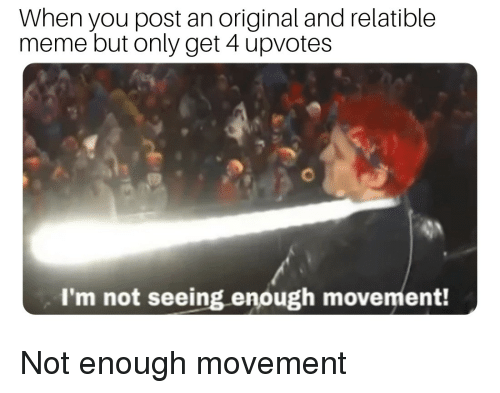 Relatible: When you post an original and relatible  meme but only get 4 upvotes  I'm not seeing enough movement!