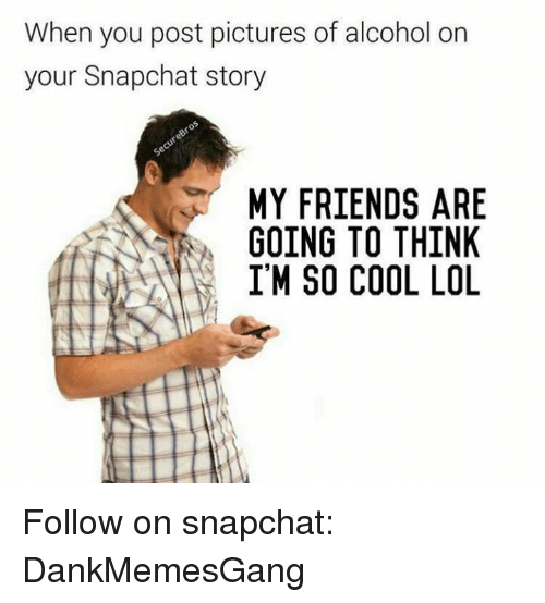 Memes, 🤖, and Im So Cool: When you post pictures of alcohol on  your Snapchat story  MY FRIENDS ARE  GOING TO THINK  I'M SO COOL LOL Follow on snapchat: DankMemesGang